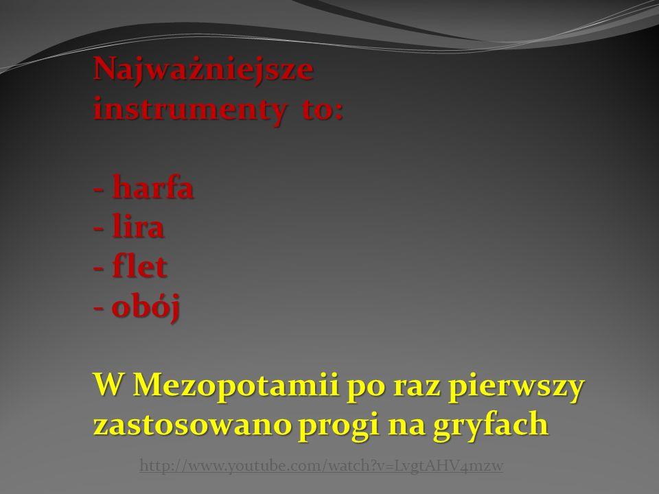 Najważniejsze instrumenty to: - harfa - lira - flet - obój W Mezopotamii po raz pierwszy zastosowano progi na gryfach http://www.youtube.com/watch v=LvgtAHV4mzw