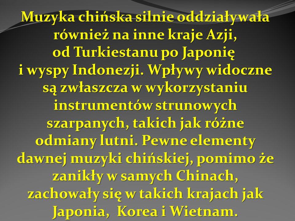 Muzyka chińska silnie oddziaływała również na inne kraje Azji, od Turkiestanu po Japonię Muzyka chińska silnie oddziaływała również na inne kraje Azji, od Turkiestanu po Japonię i wyspy Indonezji.