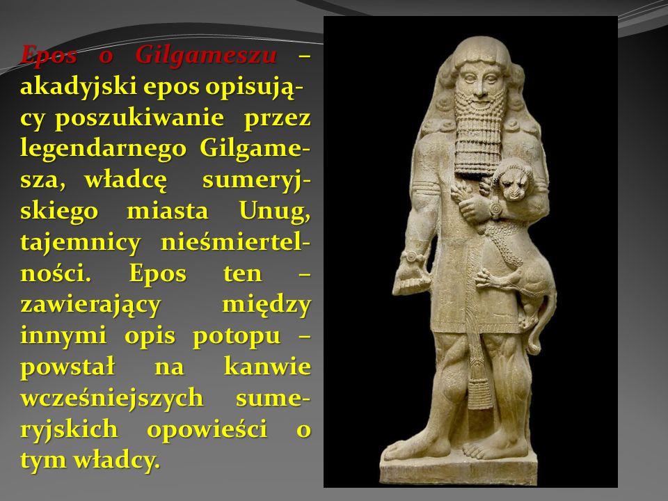 Epos o Gilgameszu – akadyjski epos opisują- cy poszukiwanie przez legendarnego Gilgame- sza, władcę sumeryj- skiego miasta Unug, tajemnicy nieśmiertel- ności.