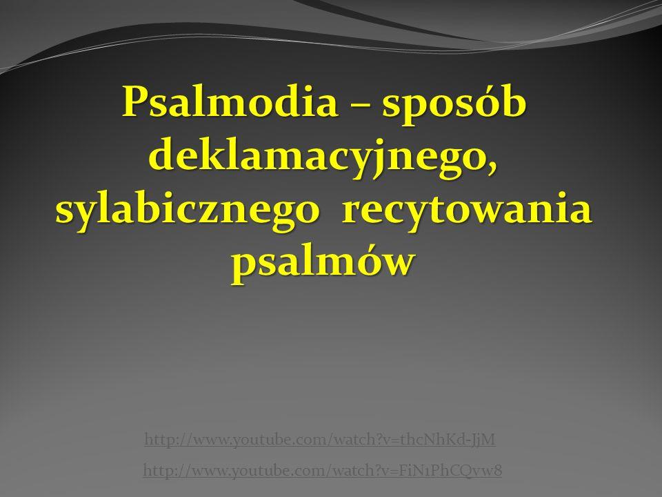 Psalmodia – sposób deklamacyjnego, sylabicznego recytowania psalmów http://www.youtube.com/watch v=FiN1PhCQvw8 http://www.youtube.com/watch v=thcNhKd-JjM
