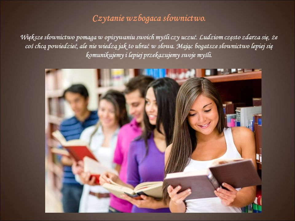 Czytanie wzbogaca słownictwo.Większe słownictwo pomaga w opisywaniu swoich myśli czy uczuć.