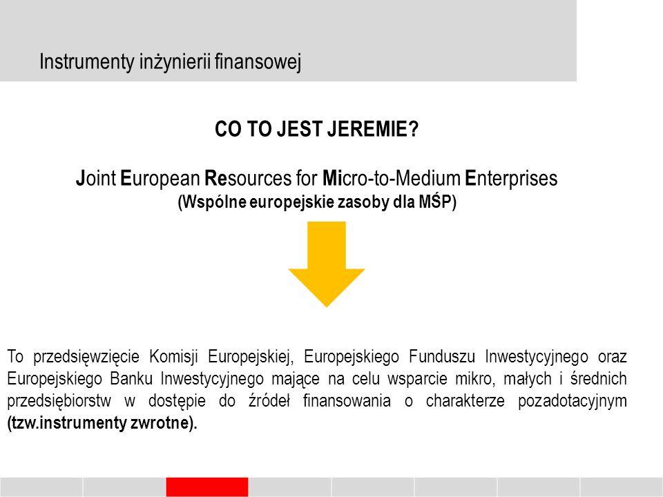 Instrumenty inżynierii finansowej Główne czynniki warunkujące zakładanie, prowadzenie i rozwój przedsiębiorstw Dostęp do źródeł finansowania Bariery dostępu do zewnętrznych źródeł finansowania Instrumenty inżynierii finansowej Brak zabezpieczeń, brak historii kredytowej, wysoki koszt kapitału Zwrotne instrumenty finansowe, uzupełniające dotacyjny system dystrybucji środków unijnych lata 2007-2013- 2% lata 2014-2020- 70% CO TO JEST JEREMIE.