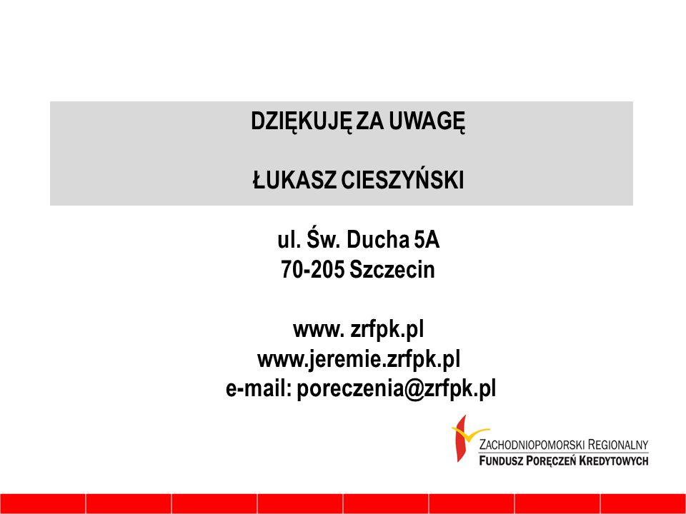 DZIĘKUJĘ ZA UWAGĘ ŁUKASZ CIESZYŃSKI ul. Św. Ducha 5A 70-205 Szczecin www. zrfpk.pl www.jeremie.zrfpk.pl e-mail: poreczenia@zrfpk.pl