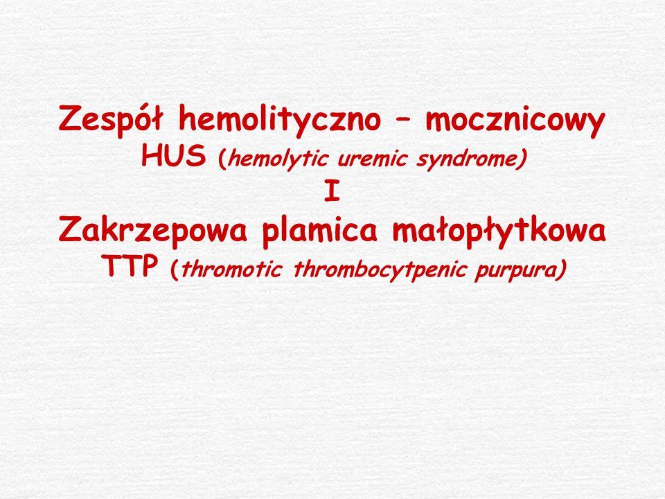 Zespół hemolityczno – mocznicowy HUS (hemolytic uremic syndrome) I Zakrzepowa plamica małopłytkowa TTP (thromotic thrombocytpenic purpura)
