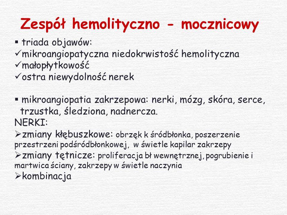 Zespół hemolityczno - mocznicowy  triada objawów: mikroangiopatyczna niedokrwistość hemolityczna małopłytkowość ostra niewydolność nerek  mikroangio