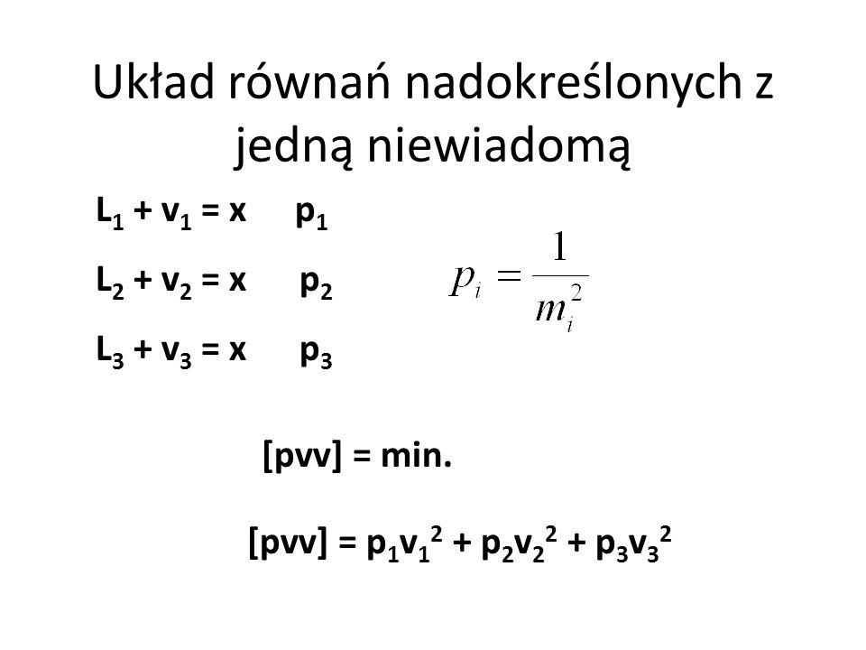 Układ równań nadokreślonych z jedną niewiadomą L 1 + v 1 = x p 1 L 2 + v 2 = x p 2 L 3 + v 3 = x p 3 [pvv] = p 1 v 1 2 + p 2 v 2 2 + p 3 v 3 2 [pvv] = min.