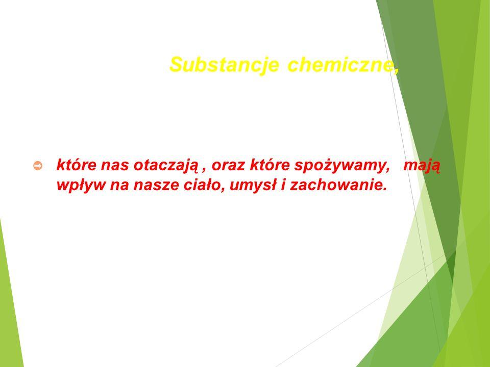 Substancje chemiczne, ➲ które nas otaczają, oraz które spożywamy, mają wpływ na nasze ciało, umysł i zachowanie.