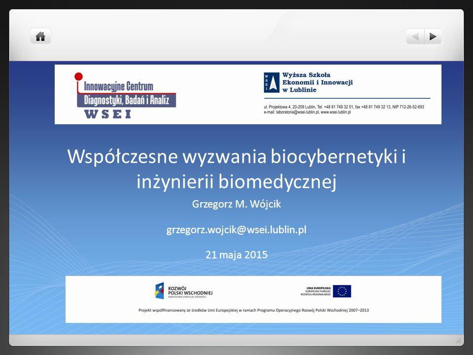 Współczesne wyzwania biocybernetyki i inżynierii biomedycznej Grzegorz M. Wójcik grzegorz.wojcik@wsei.lublin.pl 21 maja 2015