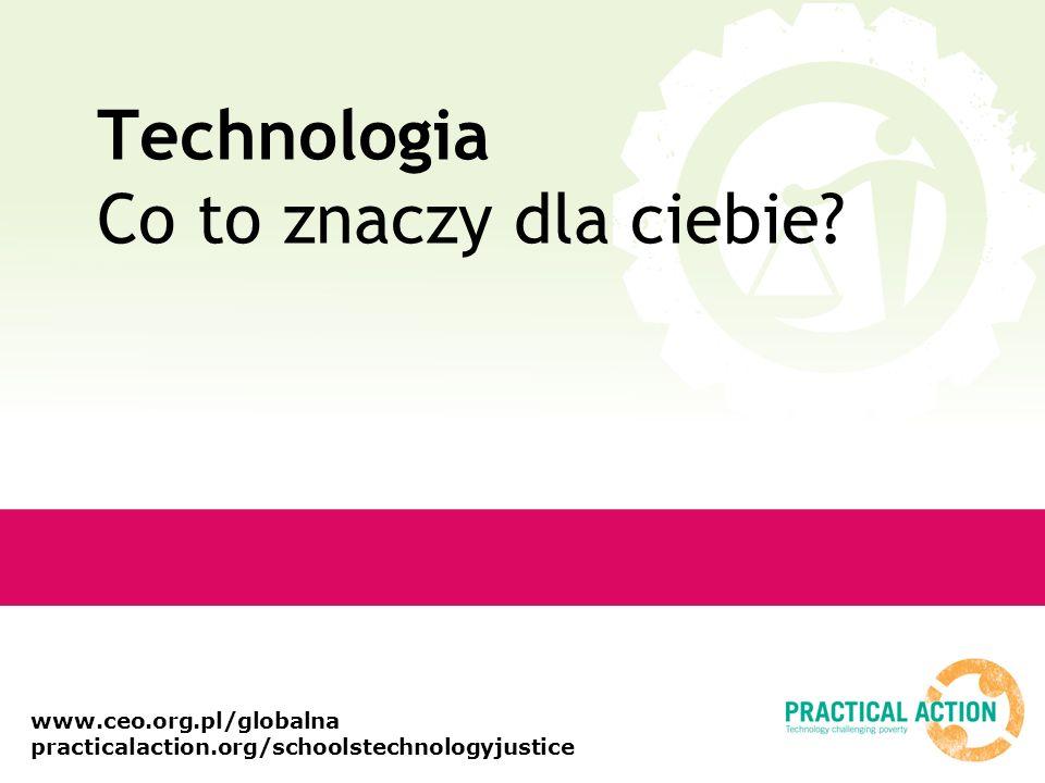 www.ceo.org.pl/globalna practicalaction.org/schoolstechnologyjustice Technologia Co to znaczy dla ciebie?
