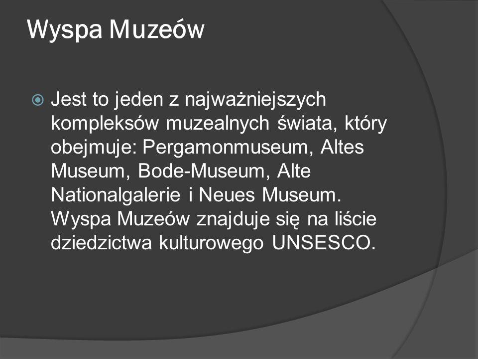 Wyspa Muzeów  Jest to jeden z najważniejszych kompleksów muzealnych świata, który obejmuje: Pergamonmuseum, Altes Museum, Bode-Museum, Alte Nationalgalerie i Neues Museum.