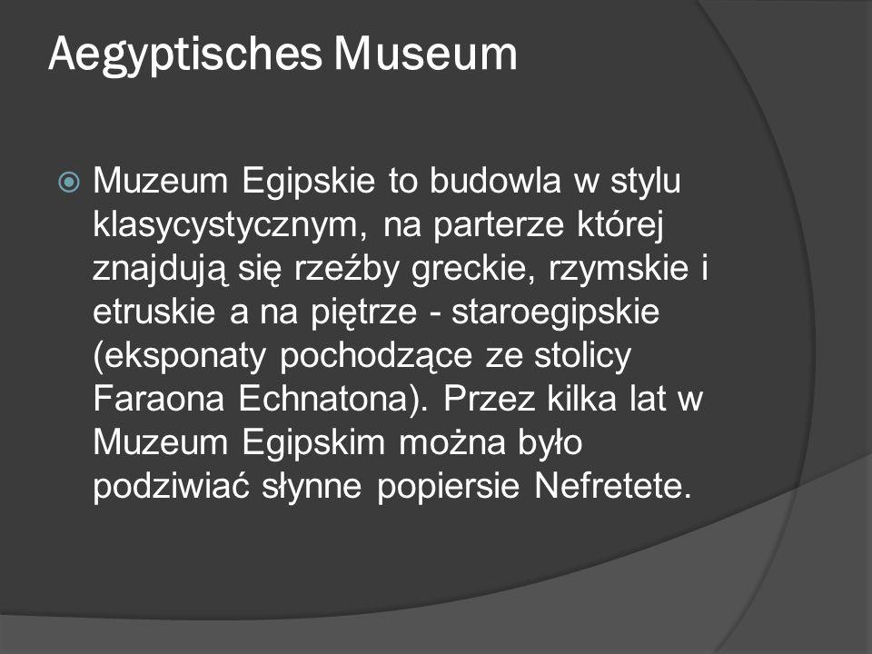 Aegyptisches Museum  Muzeum Egipskie to budowla w stylu klasycystycznym, na parterze której znajdują się rzeźby greckie, rzymskie i etruskie a na piętrze - staroegipskie (eksponaty pochodzące ze stolicy Faraona Echnatona).
