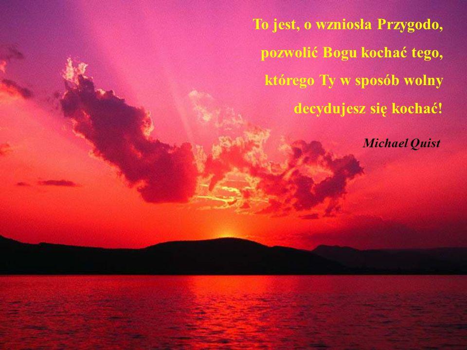 To jest, o wzniosła Przygodo, pozwolić Bogu kochać tego, którego Ty w sposób wolny decydujesz się kochać.