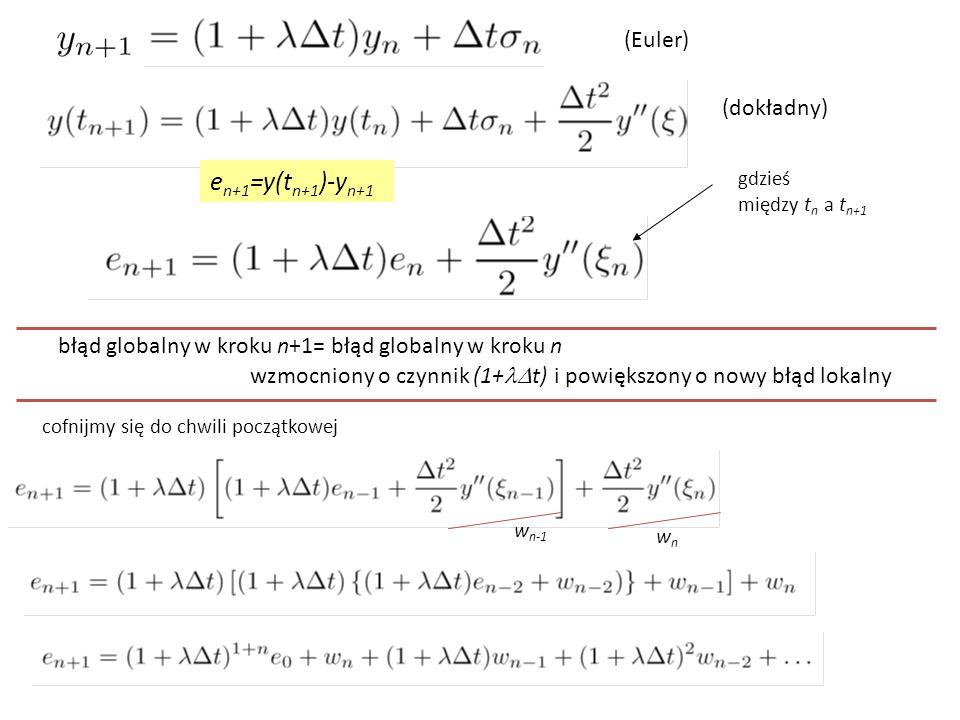 e n+1 =y(t n+1 )-y n+1 gdzieś między t n a t n+1 błąd globalny w kroku n+1= błąd globalny w kroku n wzmocniony o czynnik (1+  t) i powiększony o nowy błąd lokalny cofnijmy się do chwili początkowej wnwn w n-1 (Euler) (dokładny)
