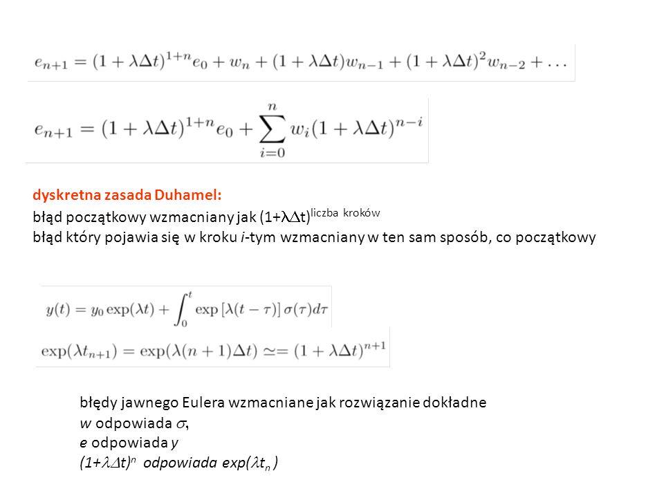dyskretna zasada Duhamel: błąd początkowy wzmacniany jak (1+  t) liczba kroków błąd który pojawia się w kroku i-tym wzmacniany w ten sam sposób, co początkowy błędy jawnego Eulera wzmacniane jak rozwiązanie dokładne w odpowiada  e odpowiada y (1+  t) n odpowiada exp( t n )