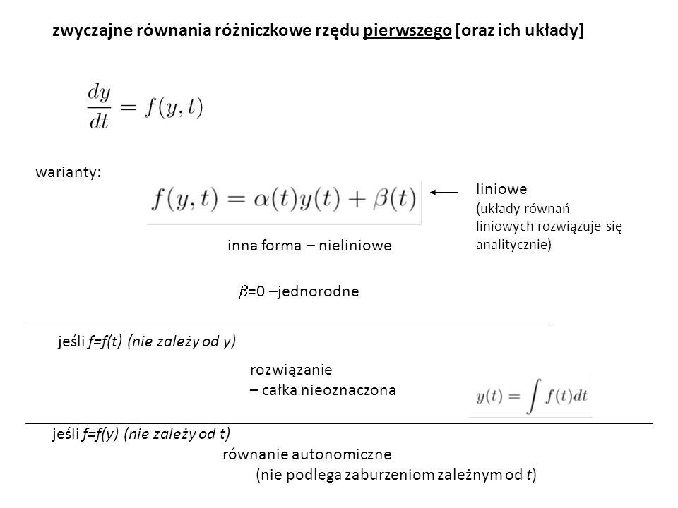 zwyczajne równania różniczkowe rzędu pierwszego [oraz ich układy] warianty: liniowe (układy równań liniowych rozwiązuje się analitycznie) inna forma – nieliniowe  =0 –jednorodne jeśli f=f(t) (nie zależy od y) rozwiązanie – całka nieoznaczona jeśli f=f(y) (nie zależy od t) równanie autonomiczne (nie podlega zaburzeniom zależnym od t)