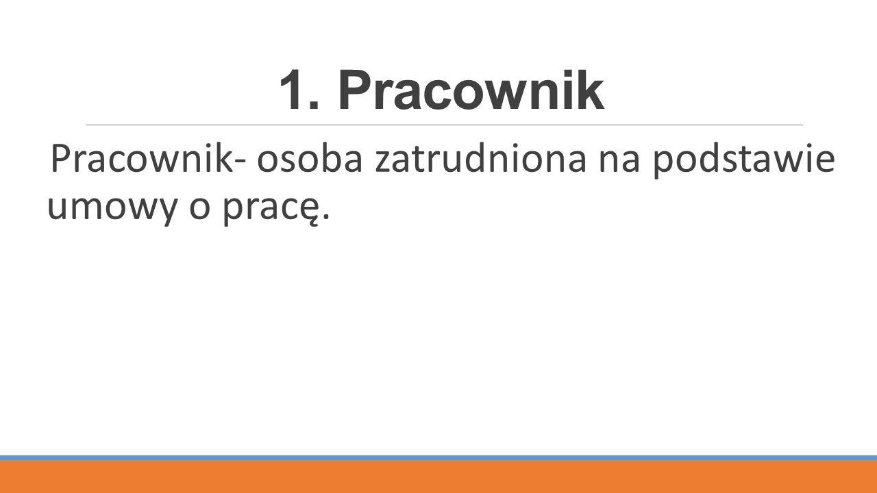 1. Pracownik Pracownik- osoba zatrudniona na podstawie umowy o pracę.