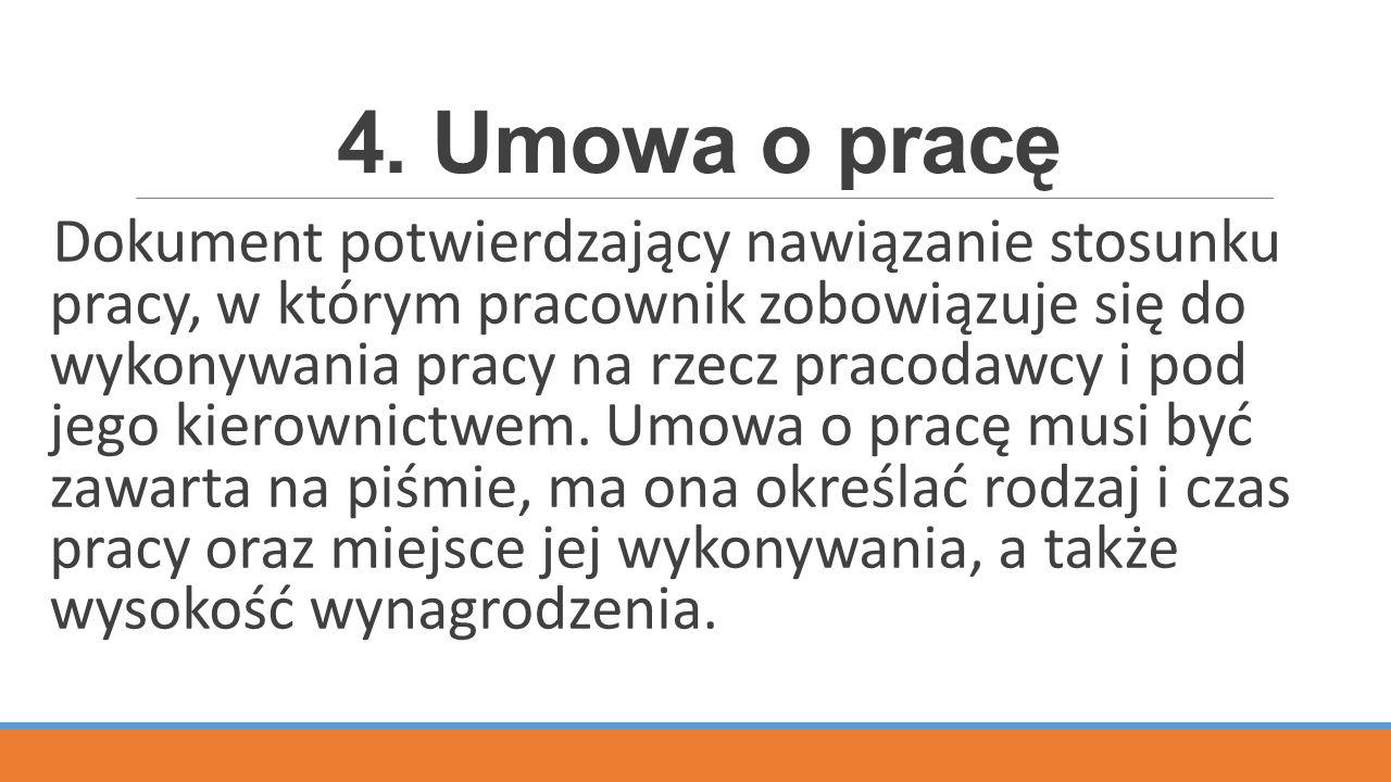 4. Umowa o pracę Dokument potwierdzający nawiązanie stosunku pracy, w którym pracownik zobowiązuje się do wykonywania pracy na rzecz pracodawcy i pod