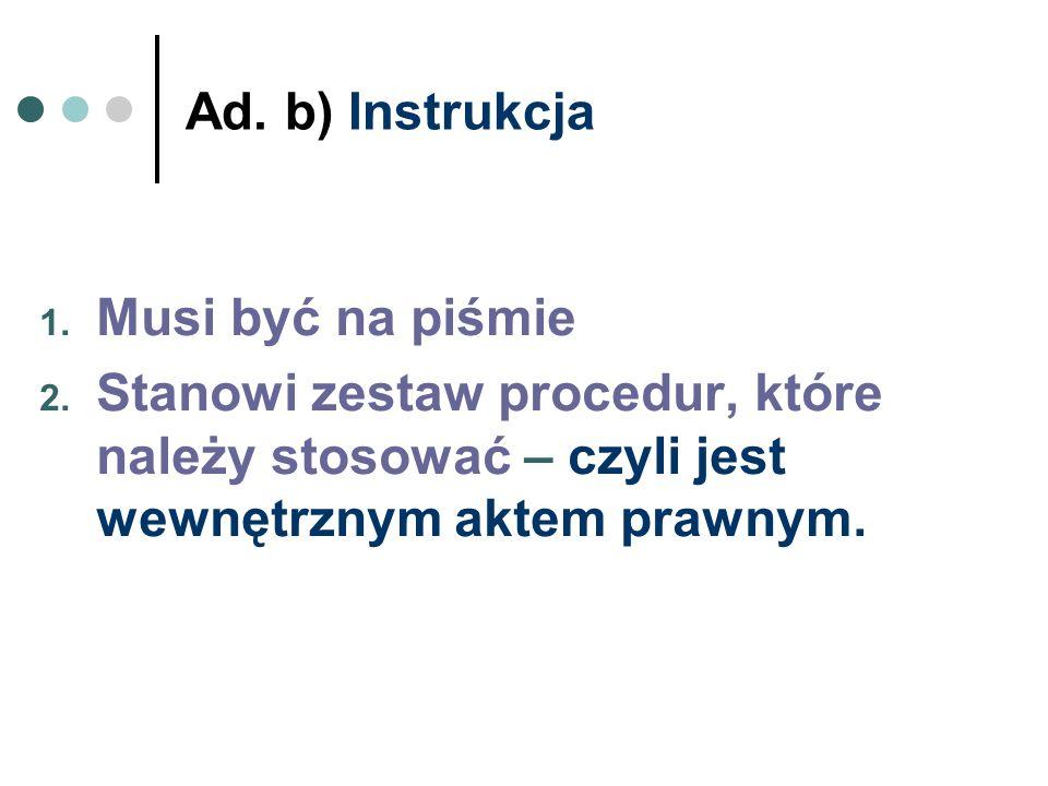 Ad. b) Instrukcja 1. Musi być na piśmie 2. Stanowi zestaw procedur, które należy stosować – czyli jest wewnętrznym aktem prawnym.
