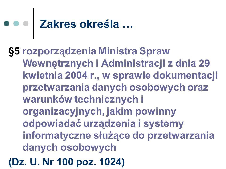Zakres określa … §5 rozporządzenia Ministra Spraw Wewnętrznych i Administracji z dnia 29 kwietnia 2004 r., w sprawie dokumentacji przetwarzania danych