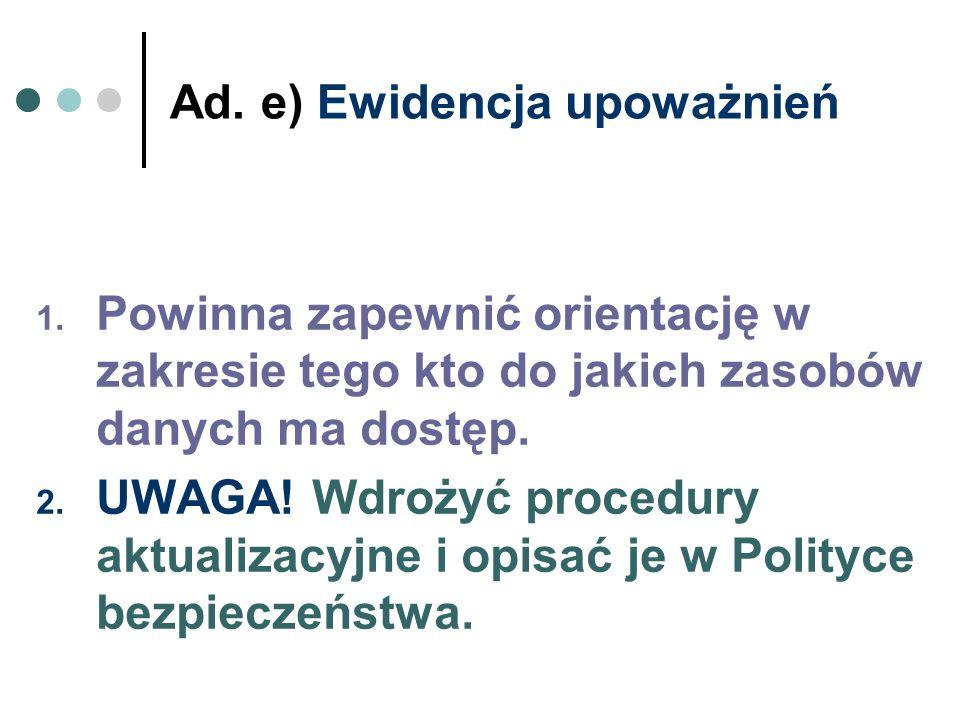 Ad. e) Ewidencja upoważnień 1. Powinna zapewnić orientację w zakresie tego kto do jakich zasobów danych ma dostęp. 2. UWAGA! Wdrożyć procedury aktuali
