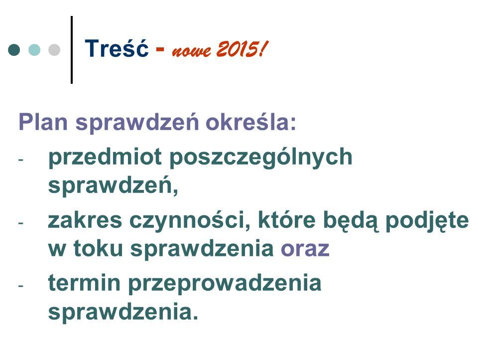 Treść - nowe 2015! Plan sprawdzeń określa: - przedmiot poszczególnych sprawdzeń, - zakres czynności, które będą podjęte w toku sprawdzenia oraz - term