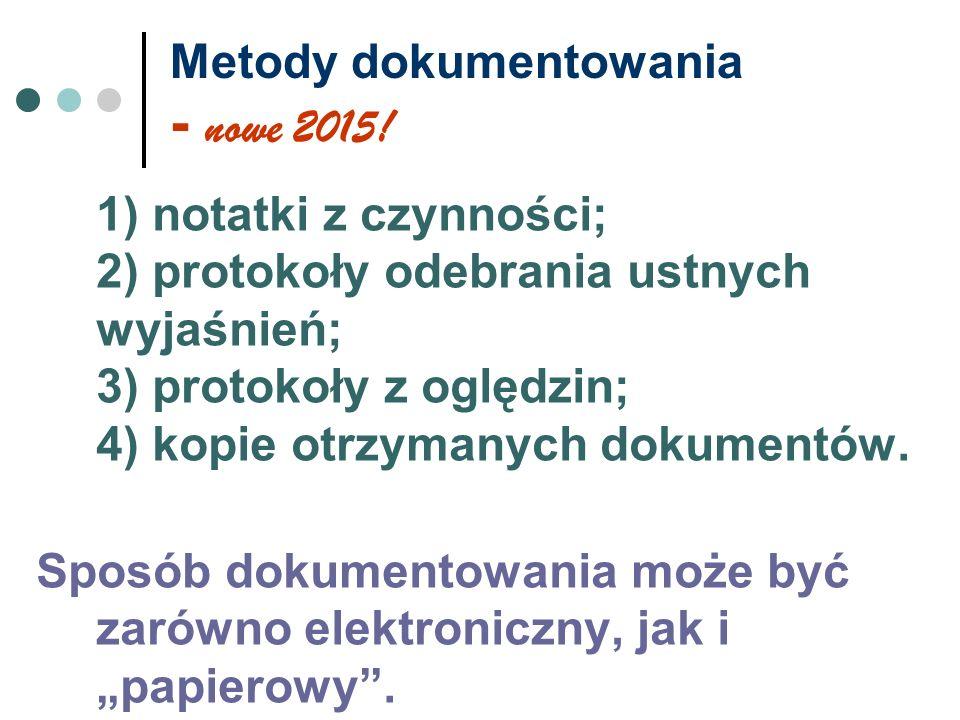 Metody dokumentowania - nowe 2015! 1) notatki z czynności; 2) protokoły odebrania ustnych wyjaśnień; 3) protokoły z oględzin; 4) kopie otrzymanych dok