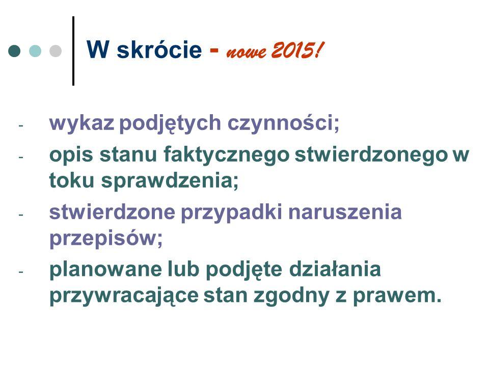 W skrócie - nowe 2015! - wykaz podjętych czynności; - opis stanu faktycznego stwierdzonego w toku sprawdzenia; - stwierdzone przypadki naruszenia prze