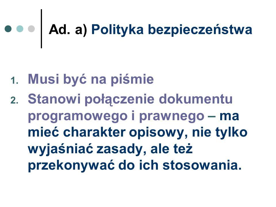 Ad. a) Polityka bezpieczeństwa 1. Musi być na piśmie 2. Stanowi połączenie dokumentu programowego i prawnego – ma mieć charakter opisowy, nie tylko wy