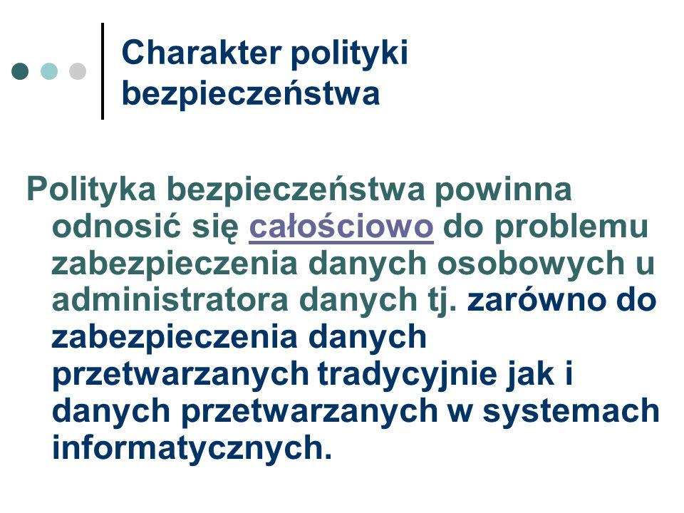 Charakter polityki bezpieczeństwa Polityka bezpieczeństwa powinna odnosić się całościowo do problemu zabezpieczenia danych osobowych u administratora