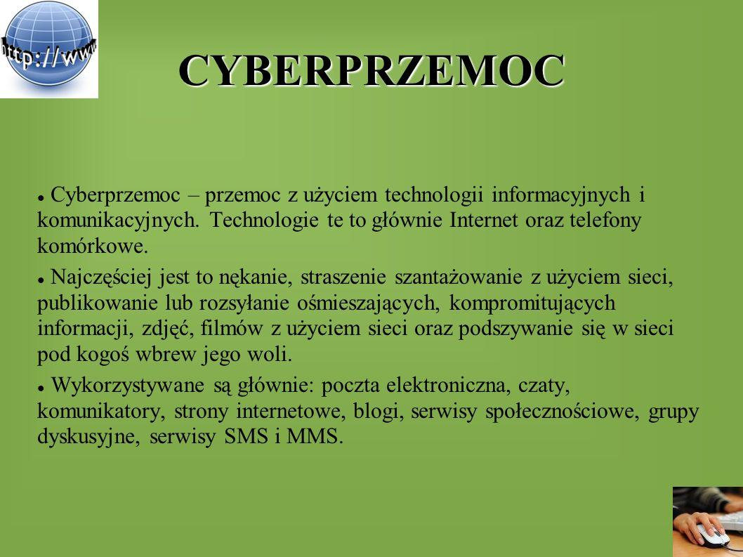 CYBERPRZEMOC Cyberprzemoc – przemoc z użyciem technologii informacyjnych i komunikacyjnych. Technologie te to głównie Internet oraz telefony komórkowe
