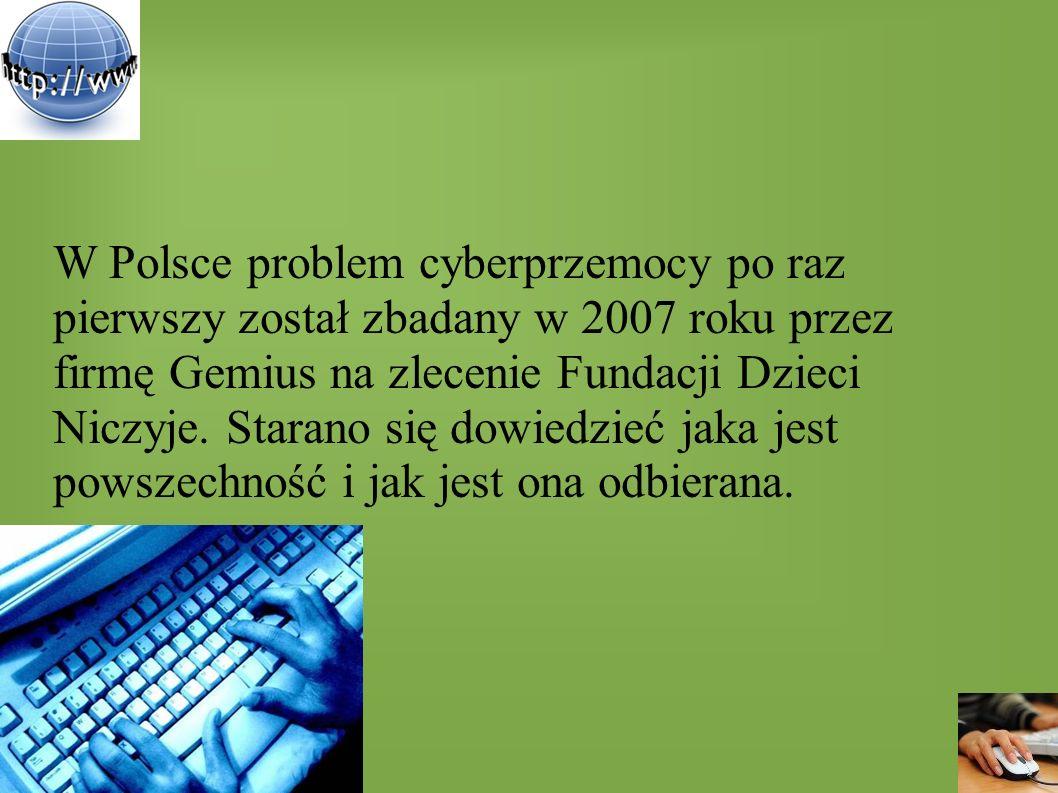W Polsce problem cyberprzemocy po raz pierwszy został zbadany w 2007 roku przez firmę Gemius na zlecenie Fundacji Dzieci Niczyje. Starano się dowiedzi