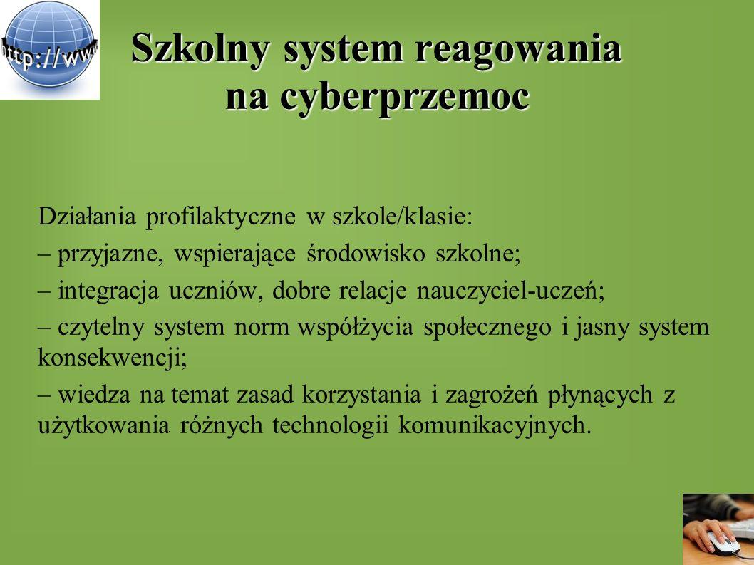 Szkolny system reagowania na cyberprzemoc Działania profilaktyczne w szkole/klasie: – przyjazne, wspierające środowisko szkolne; – integracja uczniów,