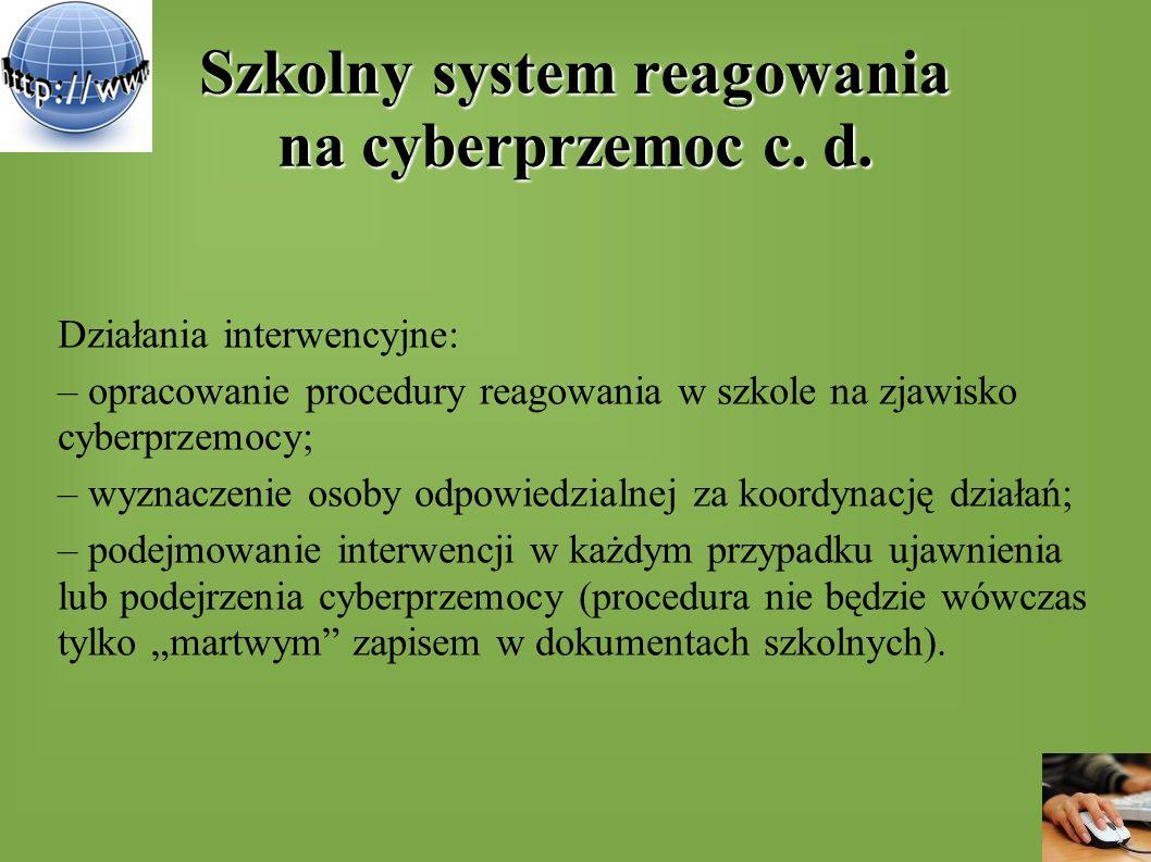Szkolny system reagowania na cyberprzemoc c. d. Działania interwencyjne: – opracowanie procedury reagowania w szkole na zjawisko cyberprzemocy; – wyzn