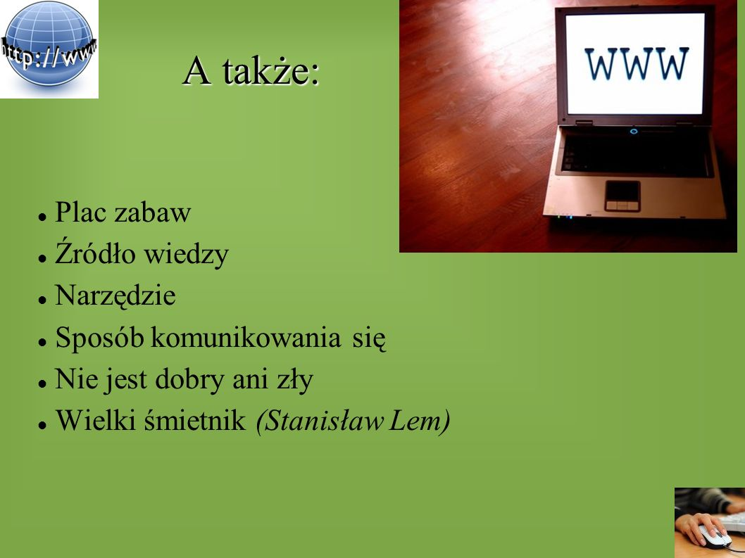 A także: A także: Plac zabaw Źródło wiedzy Narzędzie Sposób komunikowania się Nie jest dobry ani zły Wielki śmietnik (Stanisław Lem)