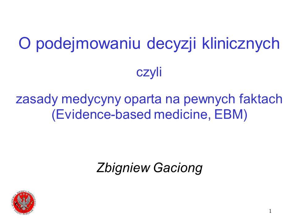 1 O podejmowaniu decyzji klinicznych czyli zasady medycyny oparta na pewnych faktach (Evidence-based medicine, EBM) Zbigniew Gaciong