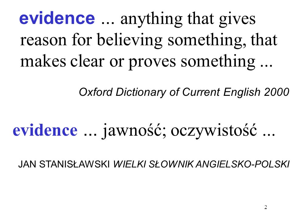 2 evidence... anything that gives reason for believing something, that makes clear or proves something... Oxford Dictionary of Current English 2000 ev
