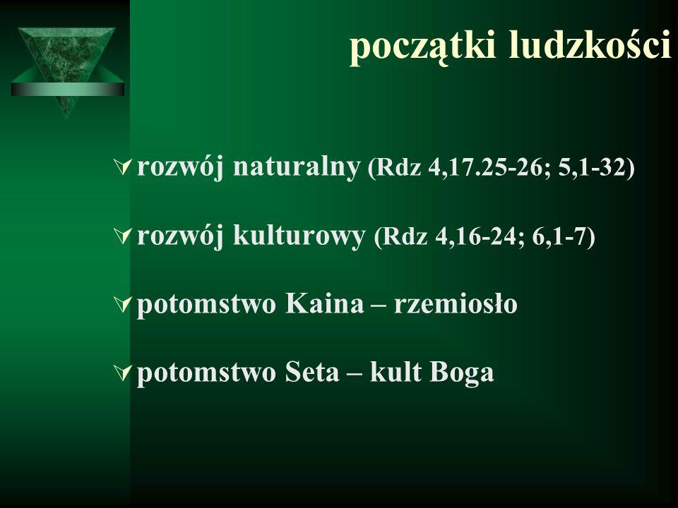 początki ludzkości  rozwój naturalny (Rdz 4,17.25-26; 5,1-32)  rozwój kulturowy (Rdz 4,16-24; 6,1-7)  potomstwo Kaina – rzemiosło  potomstwo Seta