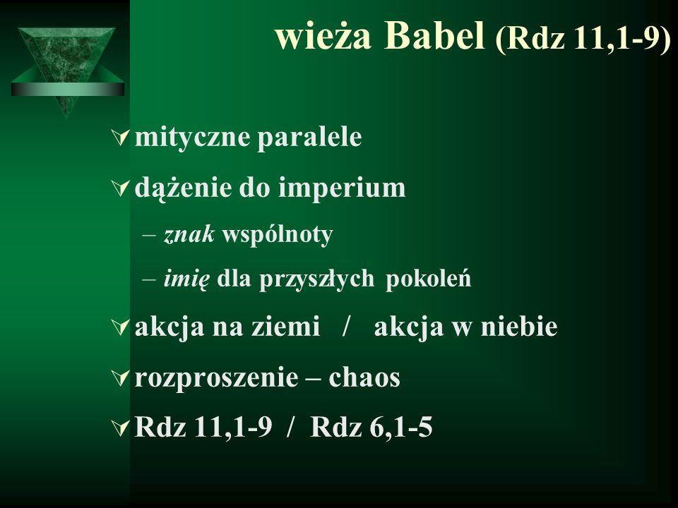 wieża Babel (Rdz 11,1-9)  mityczne paralele  dążenie do imperium –znak wspólnoty –imię dla przyszłych pokoleń  akcja na ziemi / akcja w niebie  ro