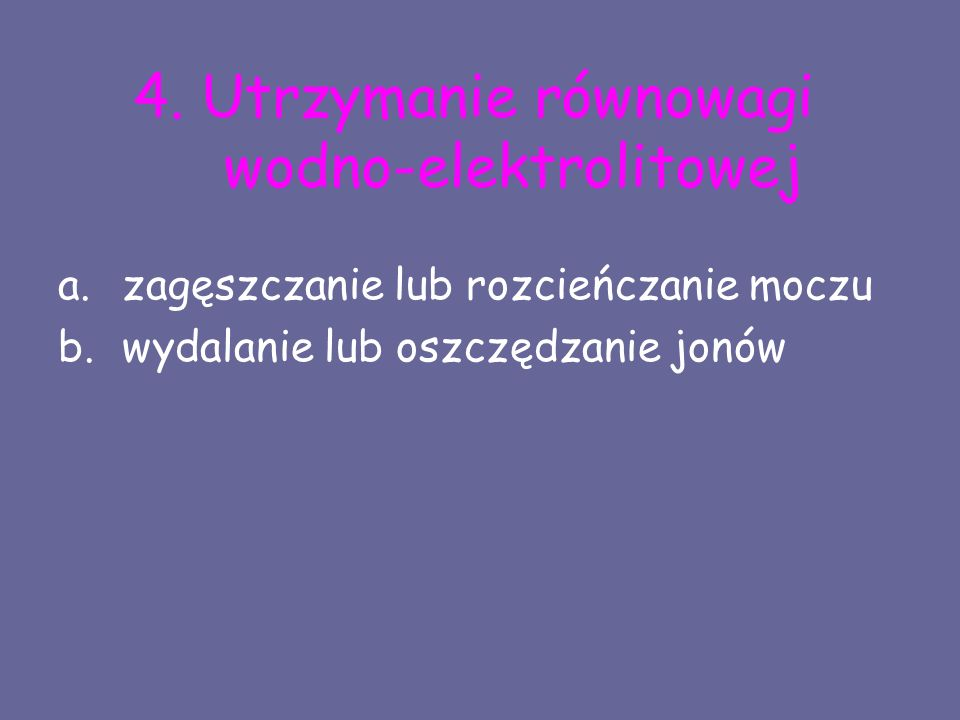 4. Utrzymanie równowagi wodno-elektrolitowej a.zagęszczanie lub rozcieńczanie moczu b.wydalanie lub oszczędzanie jonów