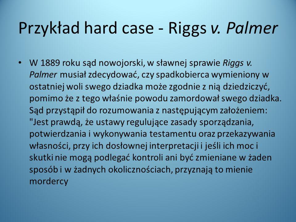 Przykład hard case - Riggs v. Palmer W 1889 roku sąd nowojorski, w sławnej sprawie Riggs v. Palmer musiał zdecydować, czy spadkobierca wymieniony w os