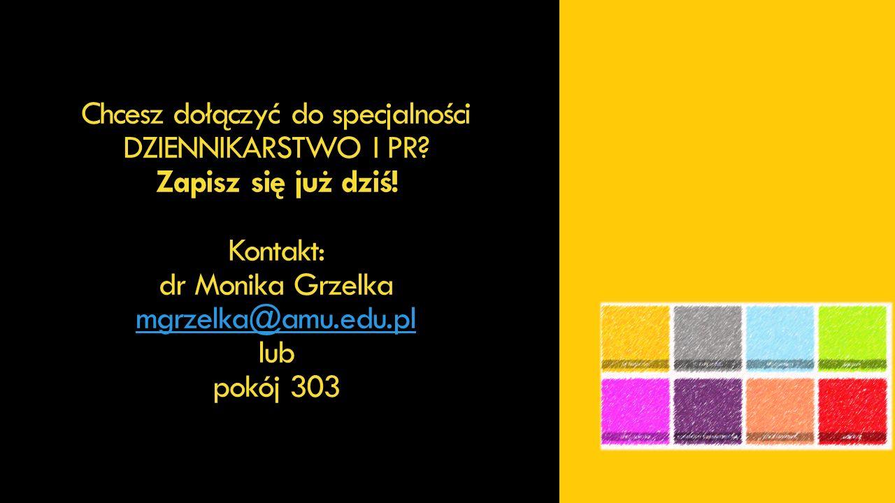 DZIENNIKARSTWO I PR Deklaracje uczestnictwa w specjalności przyjmuje dr Monika Grzelka mgrzelka@amu.edu.pl lub pokój 303 środa 7.10.2015 / 13.15 (podczas spotkania informacyjnego) środa 7.10.2015 / 14.30-15.30 czwartek 8.10.2015 / 13.00-15.15 piątek 9.10.2015 / 11.00-11.30