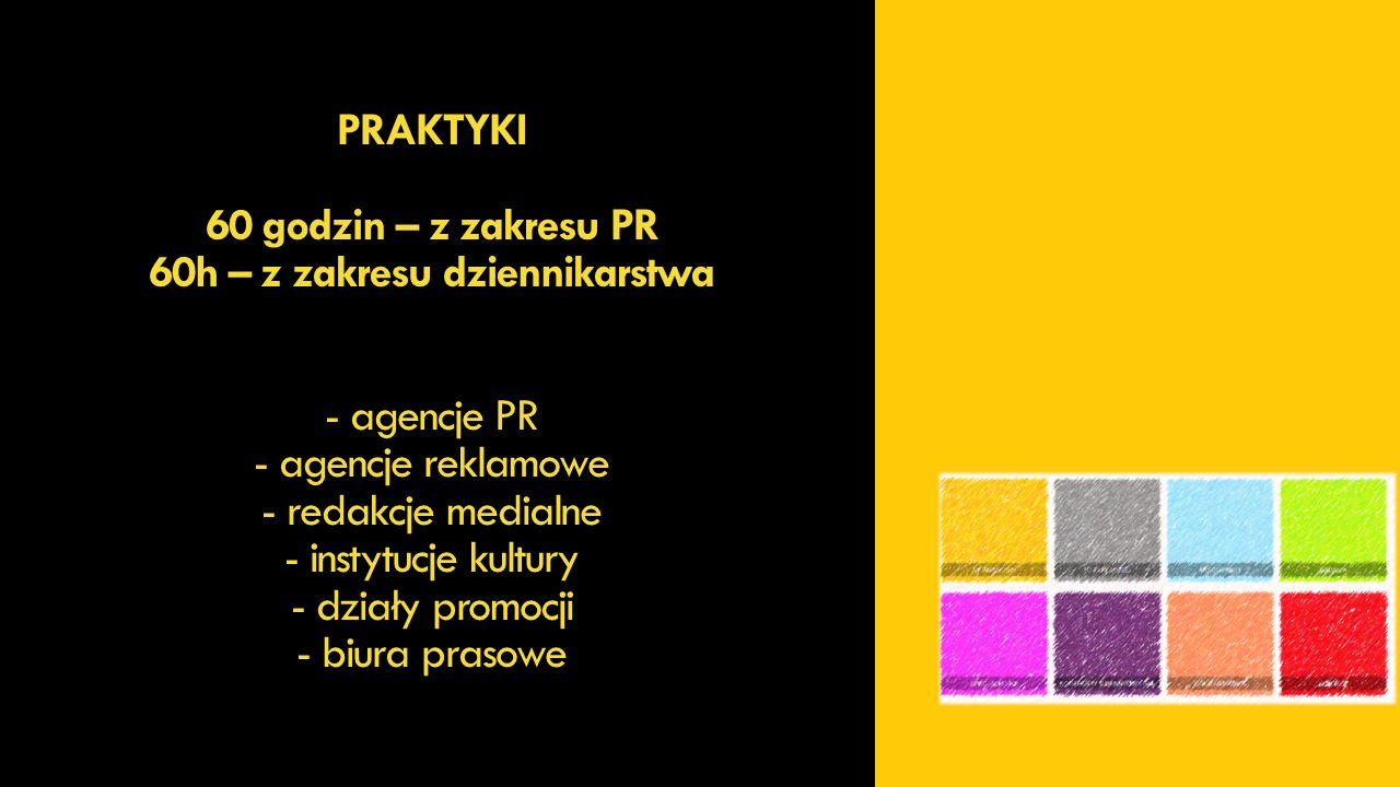 DZIENNIKARSTWO I PR - harmonijnie połączycie aktywności akademickie z wymaganiami rynku pracy - zdobędziecie praktyczne umiejętności pisania tekstów dla starych i nowych mediów - będziecie kształcić swoją kreatywność - przygotujecie projekt PR, reklamowy, reporterski - odświeżycie schematy komunikacyjne potrzebne w pracy w agencjach PR-owych i reklamowych, redakcjach, działach promocji - będziecie uczestniczyć w warsztatach i treningach ekranowych, komentatorskich, prezenterskich, negocjacyjnych
