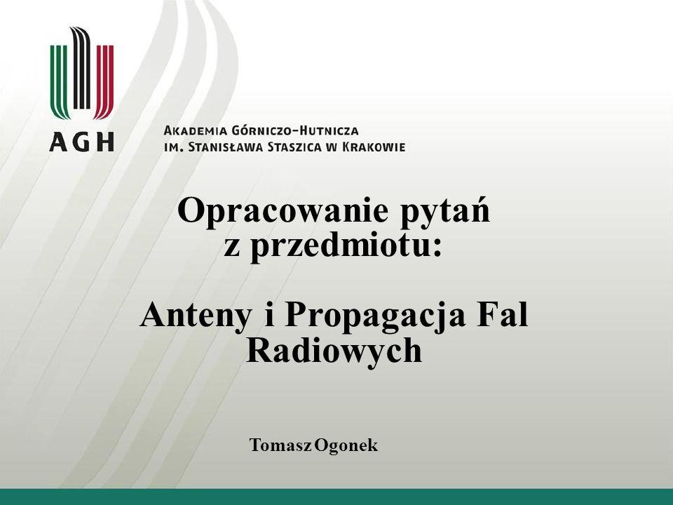 Opracowanie pytań z przedmiotu: Anteny i Propagacja Fal Radiowych Tomasz Ogonek