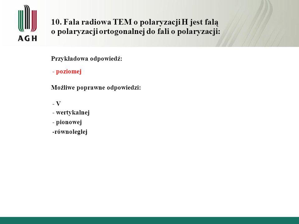 10. Fala radiowa TEM o polaryzacji H jest falą o polaryzacji ortogonalnej do fali o polaryzacji: Przykładowa odpowiedź: - poziomej Możliwe poprawne od