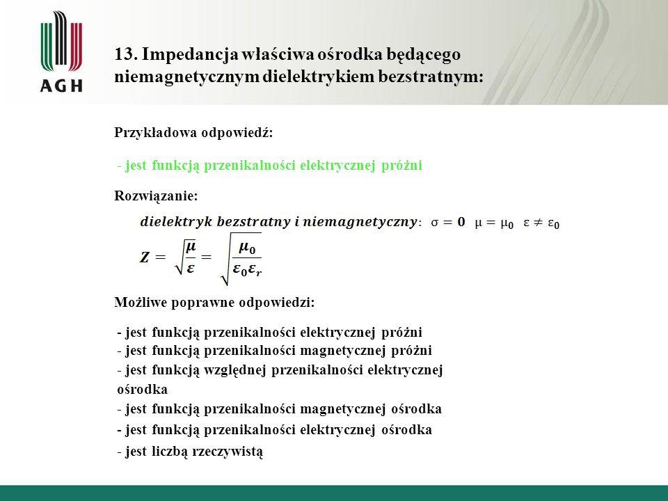 13. Impedancja właściwa ośrodka będącego niemagnetycznym dielektrykiem bezstratnym: Przykładowa odpowiedź: - jest funkcją przenikalności elektrycznej