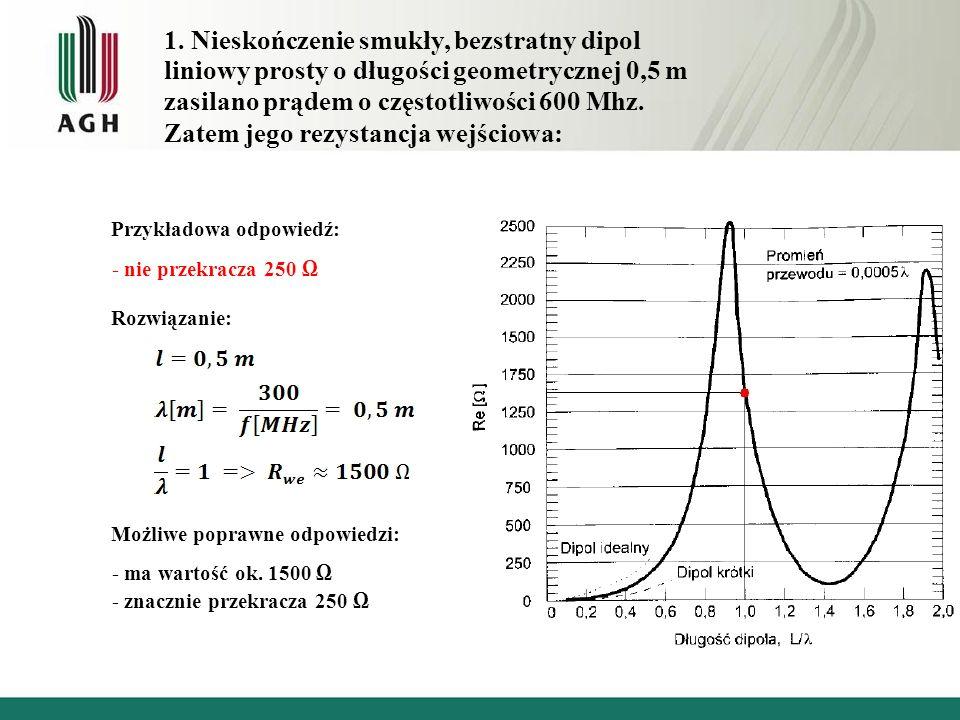 1. Nieskończenie smukły, bezstratny dipol liniowy prosty o długości geometrycznej 0,5 m zasilano prądem o częstotliwości 600 Mhz. Zatem jego rezystanc