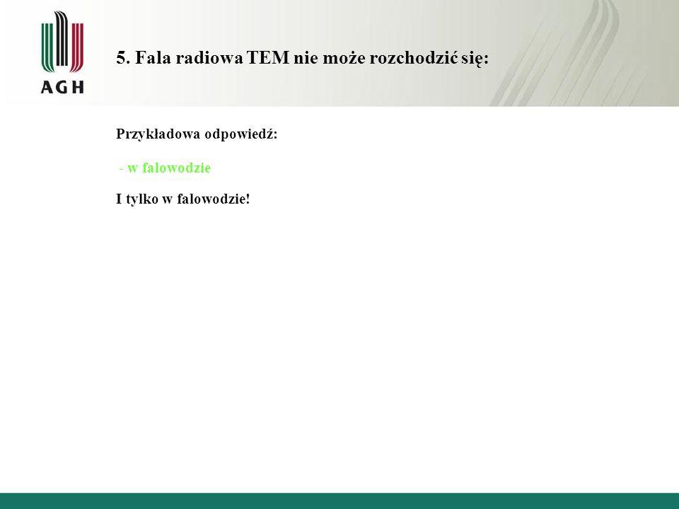 5. Fala radiowa TEM nie może rozchodzić się: Przykładowa odpowiedź: - w falowodzie I tylko w falowodzie!