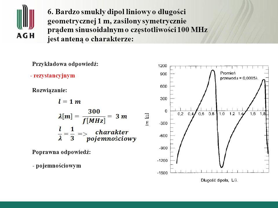 6. Bardzo smukły dipol liniowy o długości geometrycznej 1 m, zasilony symetrycznie prądem sinusoidalnym o częstotliwości 100 MHz jest anteną o charakt