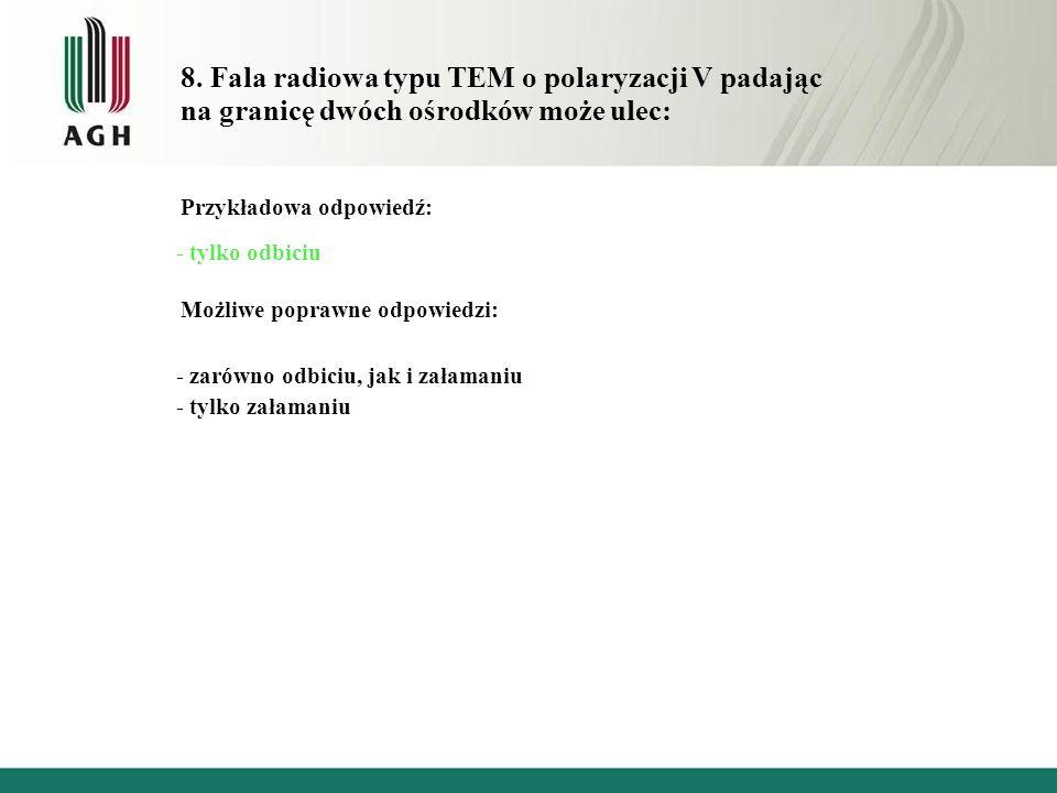 8. Fala radiowa typu TEM o polaryzacji V padając na granicę dwóch ośrodków może ulec: Przykładowa odpowiedź: - tylko odbiciu Możliwe poprawne odpowied