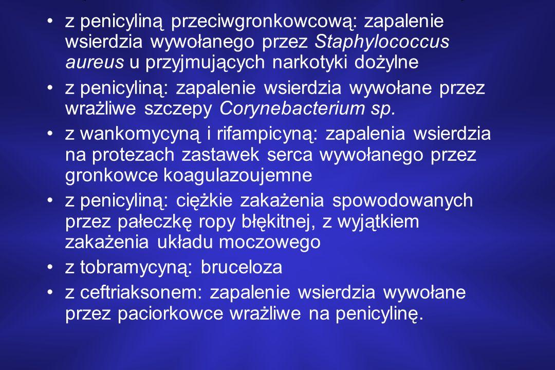 z penicyliną przeciwgronkowcową: zapalenie wsierdzia wywołanego przez Staphylococcus aureus u przyjmujących narkotyki dożylne z penicyliną: zapalenie wsierdzia wywołane przez wrażliwe szczepy Corynebacterium sp.